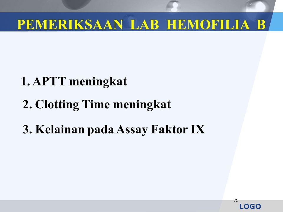 LOGO 71 1. APTT meningkat 2. Clotting Time meningkat 3. Kelainan pada Assay Faktor IX PEMERIKSAAN LAB HEMOFILIA B