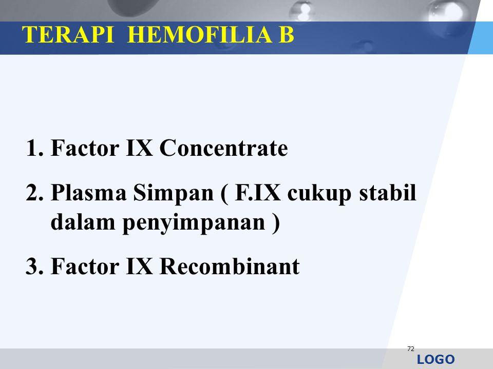 LOGO 72 1.Factor IX Concentrate 2.Plasma Simpan ( F.IX cukup stabil dalam penyimpanan ) 3.Factor IX Recombinant TERAPI HEMOFILIA B