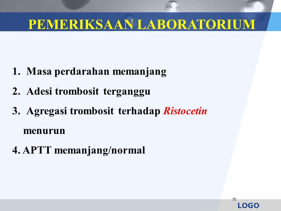 LOGO 75 PEMERIKSAAN LABORATORIUM 1.Masa perdarahan memanjang 2.Adesi trombosit terganggu 3.Agregasi trombosit terhadap Ristocetin menurun 4. APTT mema