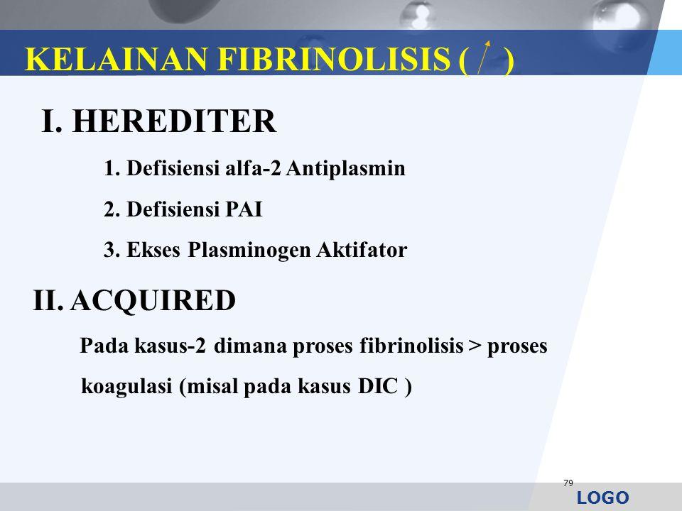 LOGO 79 KELAINAN FIBRINOLISIS ( ) I. HEREDITER 1. Defisiensi alfa-2 Antiplasmin 2. Defisiensi PAI 3. Ekses Plasminogen Aktifator II. ACQUIRED Pada kas