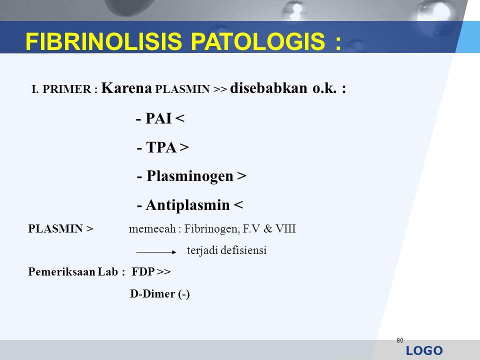 LOGO 80 FIBRINOLISIS PATOLOGIS : I. PRIMER : Karena PLASMIN >> disebabkan o.k. : - PAI < - TPA > - Plasminogen > - Antiplasmin < PLASMIN > memecah : F