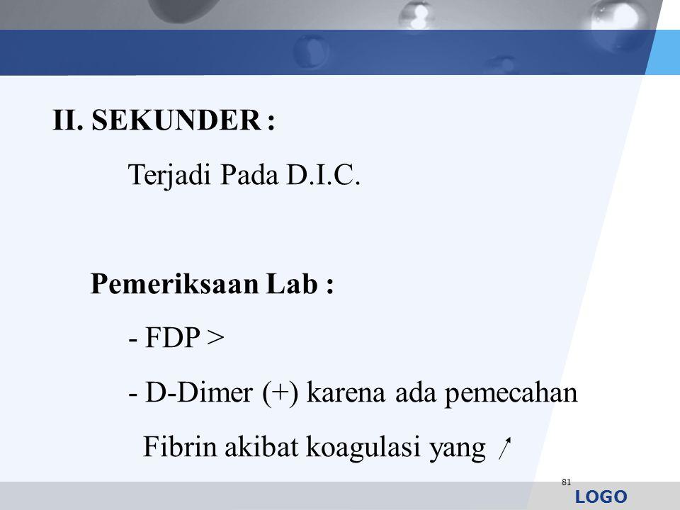 LOGO 81 II. SEKUNDER : Terjadi Pada D.I.C. Pemeriksaan Lab : - FDP > - D-Dimer (+) karena ada pemecahan Fibrin akibat koagulasi yang