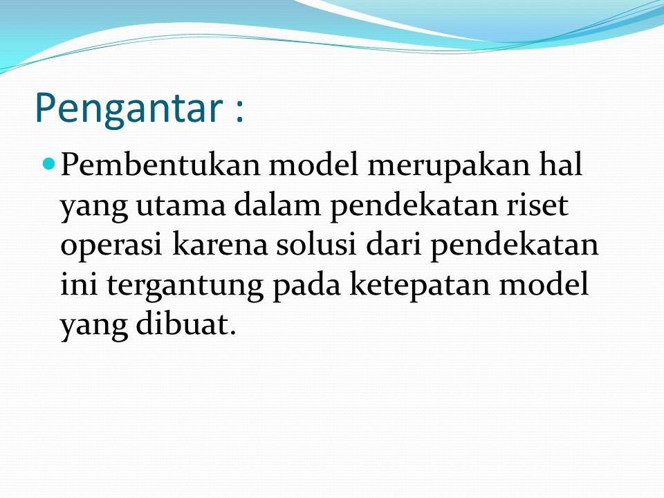 Pengantar : Pembentukan model merupakan hal yang utama dalam pendekatan riset operasi karena solusi dari pendekatan ini tergantung pada ketepatan model yang dibuat.