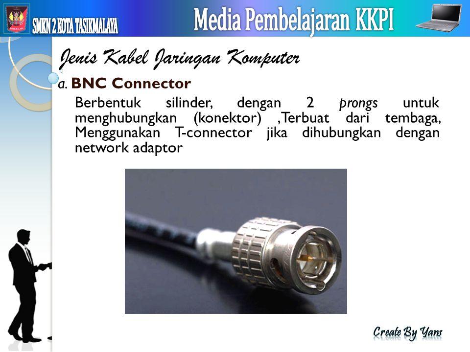Jenis Kabel Jaringan Komputer a. BNC Connector Berbentuk silinder, dengan 2 prongs untuk menghubungkan (konektor),Terbuat dari tembaga, Menggunakan T-