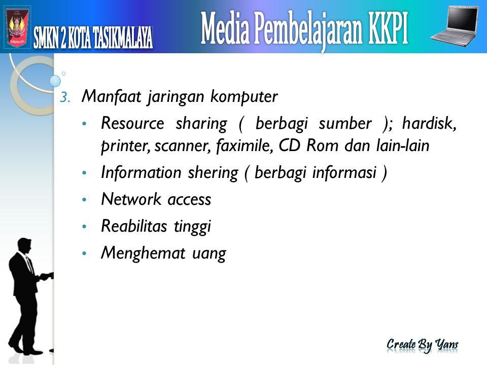 3. Manfaat jaringan komputer Resource sharing ( berbagi sumber ); hardisk, printer, scanner, faximile, CD Rom dan lain-lain Information shering ( berb