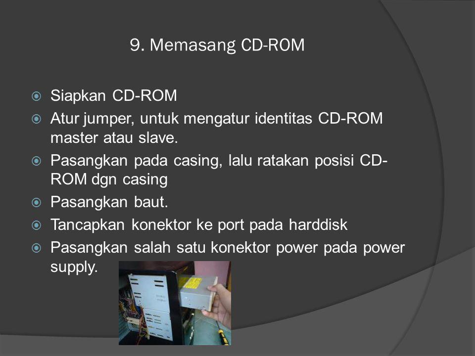 9. Memasang CD-ROM  Siapkan CD-ROM  Atur jumper, untuk mengatur identitas CD-ROM master atau slave.  Pasangkan pada casing, lalu ratakan posisi CD-