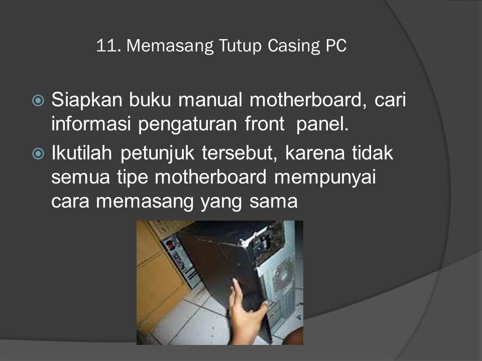 11. Memasang Tutup Casing PC  Siapkan buku manual motherboard, cari informasi pengaturan front panel.  Ikutilah petunjuk tersebut, karena tidak semu