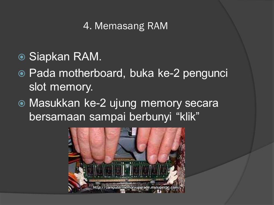 "4. Memasang RAM  Siapkan RAM.  Pada motherboard, buka ke-2 pengunci slot memory.  Masukkan ke-2 ujung memory secara bersamaan sampai berbunyi ""klik"