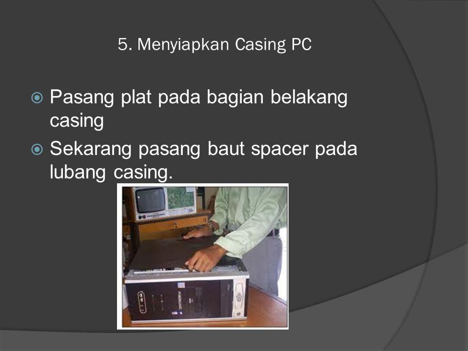 5. Menyiapkan Casing PC  Pasang plat pada bagian belakang casing  Sekarang pasang baut spacer pada lubang casing.