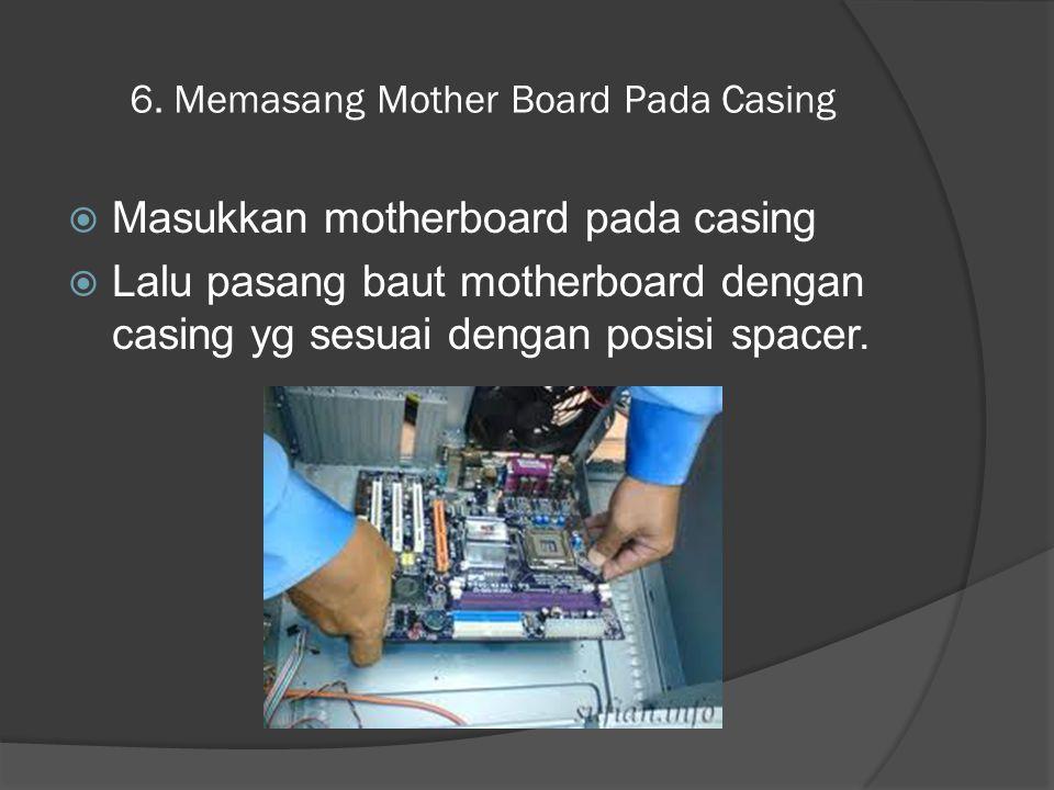 6. Memasang Mother Board Pada Casing  Masukkan motherboard pada casing  Lalu pasang baut motherboard dengan casing yg sesuai dengan posisi spacer.