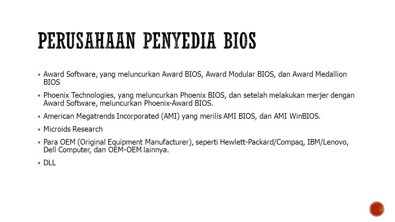  Award Software, yang meluncurkan Award BIOS, Award Modular BIOS, dan Award Medallion BIOS  Phoenix Technologies, yang meluncurkan Phoenix BIOS, dan