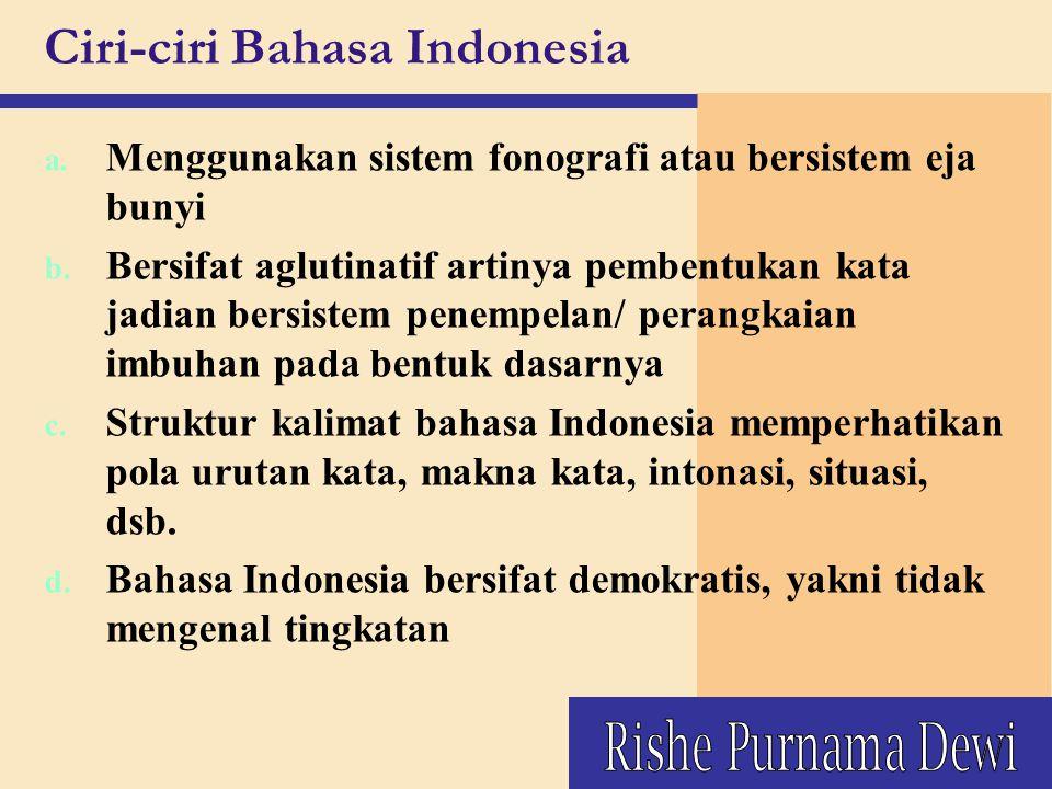Ciri-ciri Bahasa Indonesia a. Menggunakan sistem fonografi atau bersistem eja bunyi b. Bersifat aglutinatif artinya pembentukan kata jadian bersistem