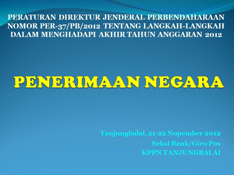 Tanjungbalai, 21-22 Nopember 2012 Seksi Bank/Giro Pos KPPN TANJUNGBALAI PERATURAN DIREKTUR JENDERAL PERBENDAHARAAN NOMOR PER-37/PB/2012 TENTANG LANGKAH-LANGKAH DALAM MENGHADAPI AKHIR TAHUN ANGGARAN 2012