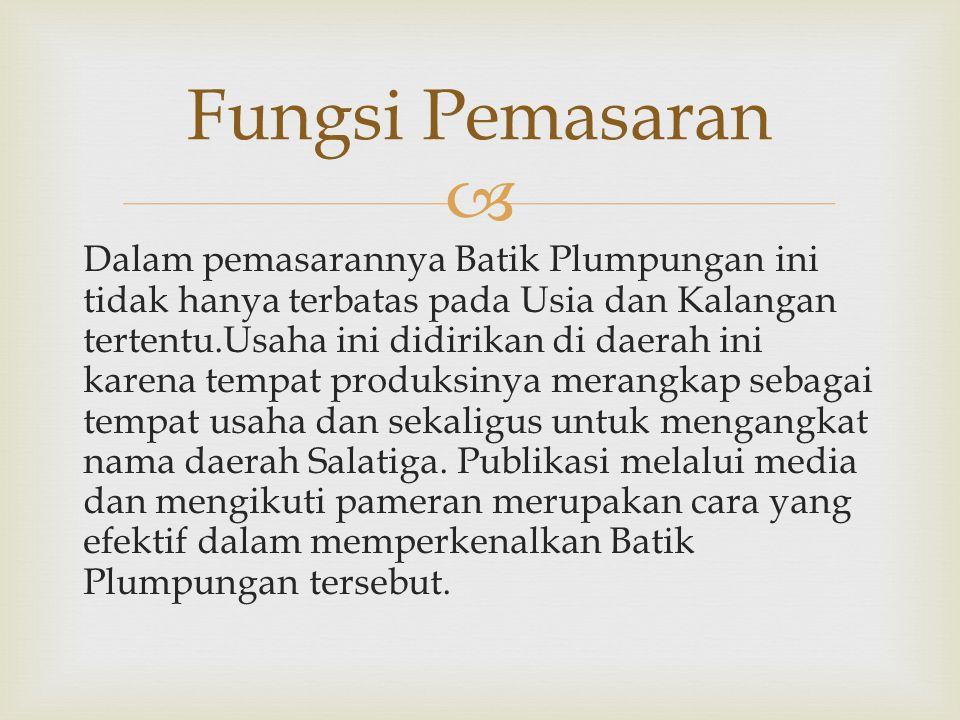  Dalam pemasarannya Batik Plumpungan ini tidak hanya terbatas pada Usia dan Kalangan tertentu.Usaha ini didirikan di daerah ini karena tempat produksinya merangkap sebagai tempat usaha dan sekaligus untuk mengangkat nama daerah Salatiga.