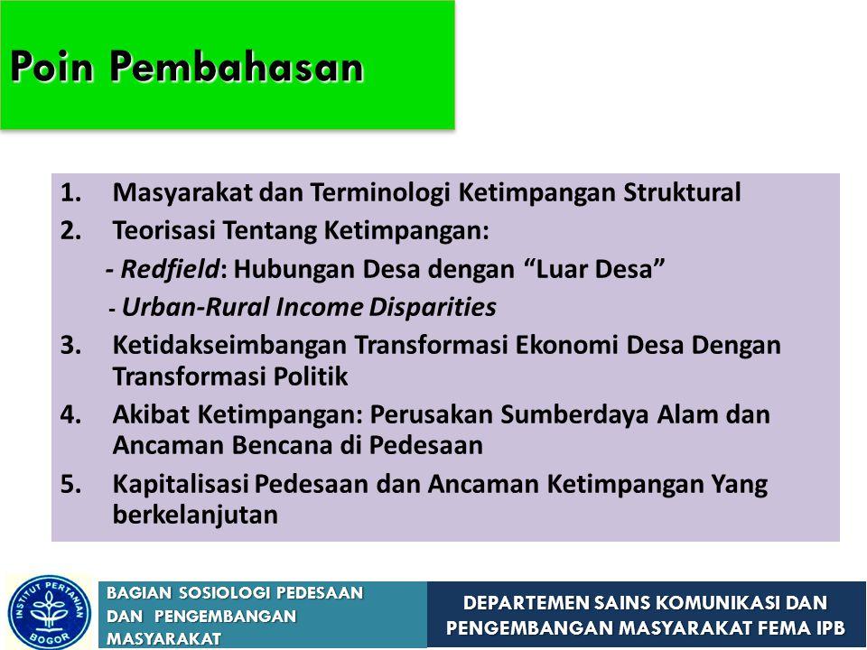 DEPARTEMEN SAINS KOMUNIKASI DAN PENGEMBANGAN MASYARAKAT FEMA IPB BAGIAN SOSIOLOGI PEDESAAN DAN PENGEMBANGAN MASYARAKAT 1.Masyarakat dan Terminologi Ketimpangan Struktural 2.Teorisasi Tentang Ketimpangan: - Redfield: Hubungan Desa dengan Luar Desa - Urban-Rural Income Disparities 3.Ketidakseimbangan Transformasi Ekonomi Desa Dengan Transformasi Politik 4.Akibat Ketimpangan: Perusakan Sumberdaya Alam dan Ancaman Bencana di Pedesaan 5.Kapitalisasi Pedesaan dan Ancaman Ketimpangan Yang berkelanjutan Poin Pembahasan
