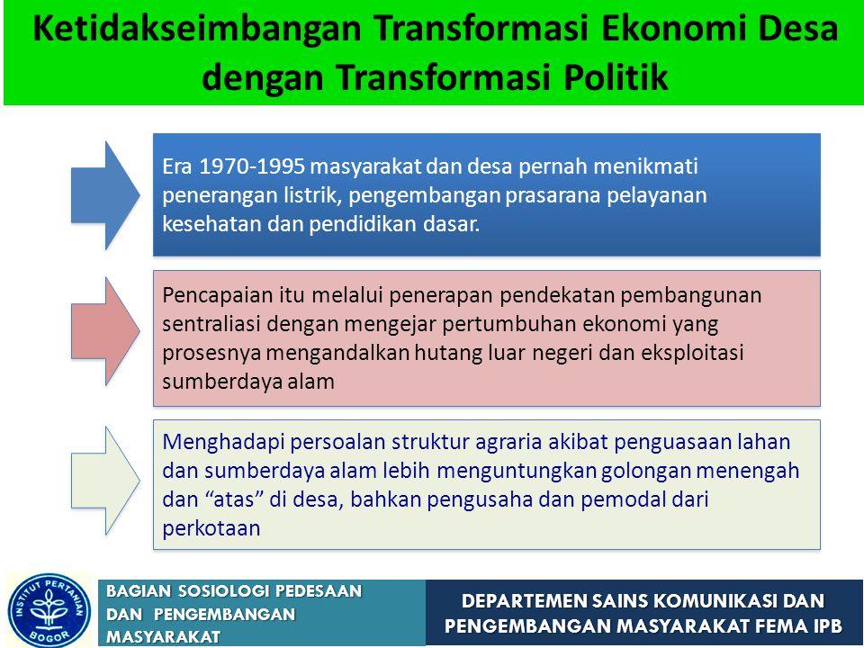 DEPARTEMEN SAINS KOMUNIKASI DAN PENGEMBANGAN MASYARAKAT FEMA IPB BAGIAN SOSIOLOGI PEDESAAN DAN PENGEMBANGAN MASYARAKAT Ketidakseimbangan Transformasi Ekonomi Desa dengan Transformasi Politik Era 1970-1995 masyarakat dan desa pernah menikmati penerangan listrik, pengembangan prasarana pelayanan kesehatan dan pendidikan dasar.