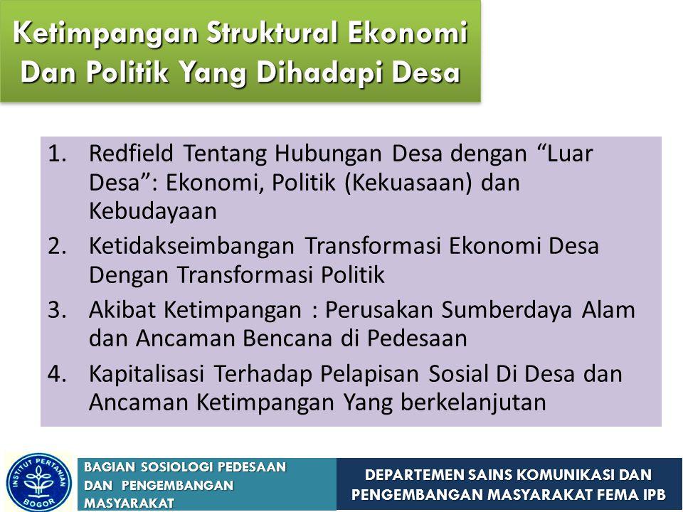 DEPARTEMEN SAINS KOMUNIKASI DAN PENGEMBANGAN MASYARAKAT FEMA IPB BAGIAN SOSIOLOGI PEDESAAN DAN PENGEMBANGAN MASYARAKAT 1.Redfield Tentang Hubungan Desa dengan Luar Desa : Ekonomi, Politik (Kekuasaan) dan Kebudayaan 2.Ketidakseimbangan Transformasi Ekonomi Desa Dengan Transformasi Politik 3.Akibat Ketimpangan : Perusakan Sumberdaya Alam dan Ancaman Bencana di Pedesaan 4.Kapitalisasi Terhadap Pelapisan Sosial Di Desa dan Ancaman Ketimpangan Yang berkelanjutan Ketimpangan Struktural Ekonomi Dan Politik Yang Dihadapi Desa