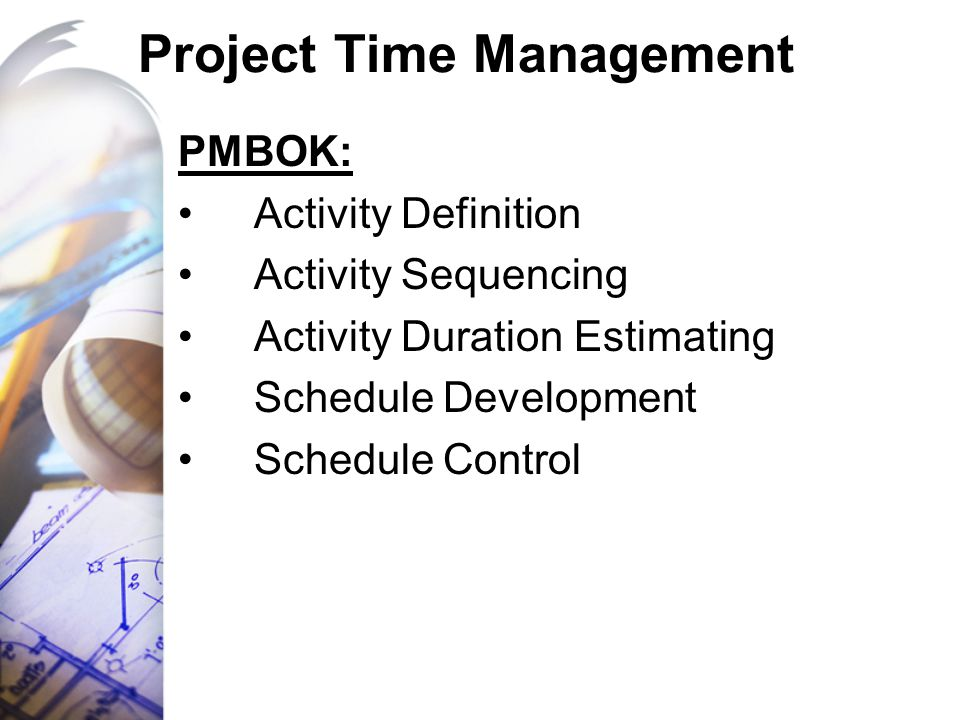 Project Time Management PMBOK: Activity Definition Activity Sequencing Activity Duration Estimating Schedule Development Schedule Control