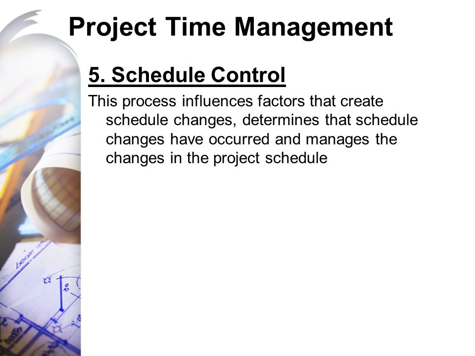 Project Time Management 5. Schedule Control This process influences factors that create schedule changes, determines that schedule changes have occurr