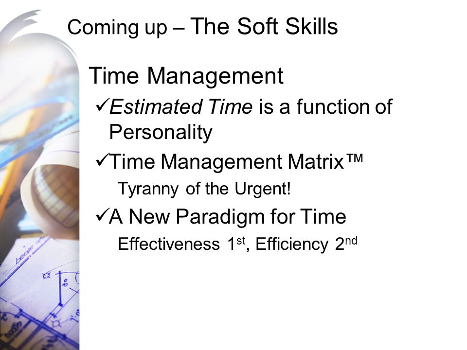 Coming up – The Soft Skills Time Management Estimated Time is a function of Personality Time Management Matrix™ Tyranny of the Urgent! A New Paradigm