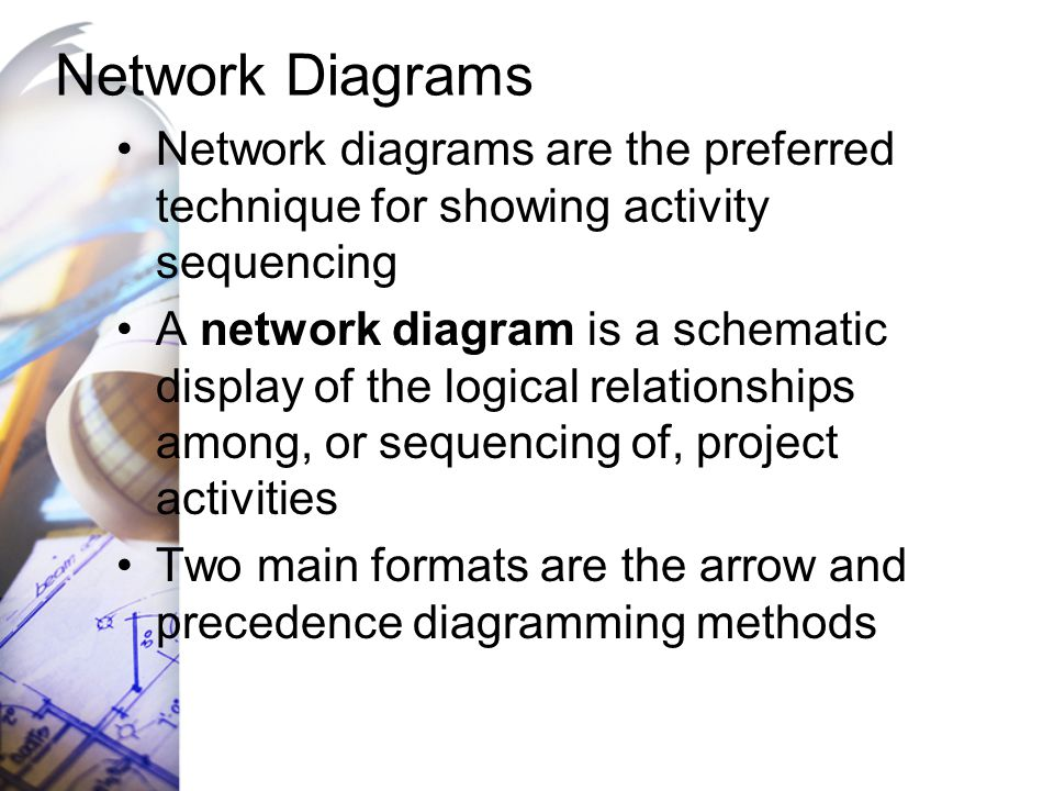 Network Diagrams Network diagrams are the preferred technique for showing activity sequencing A network diagram is a schematic display of the logical