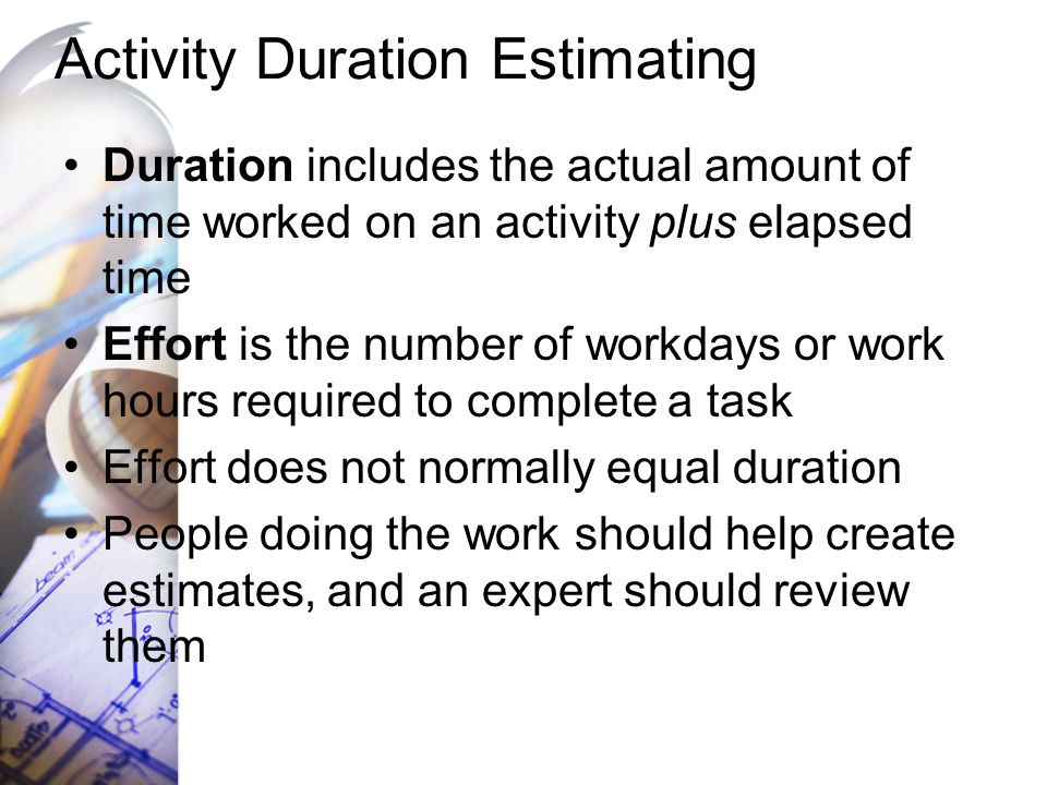 Activity Duration Estimating Duration includes the actual amount of time worked on an activity plus elapsed time Effort is the number of workdays or w