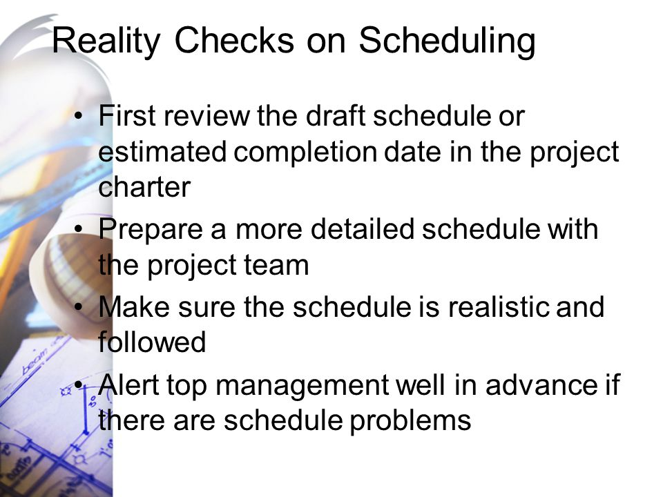 Reality Checks on Scheduling First review the draft schedule or estimated completion date in the project charter Prepare a more detailed schedule with
