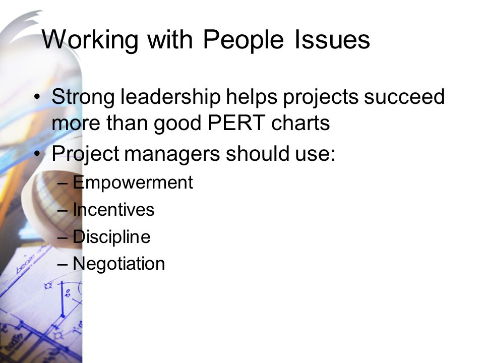 Working with People Issues Strong leadership helps projects succeed more than good PERT charts Project managers should use: –Empowerment –Incentives –