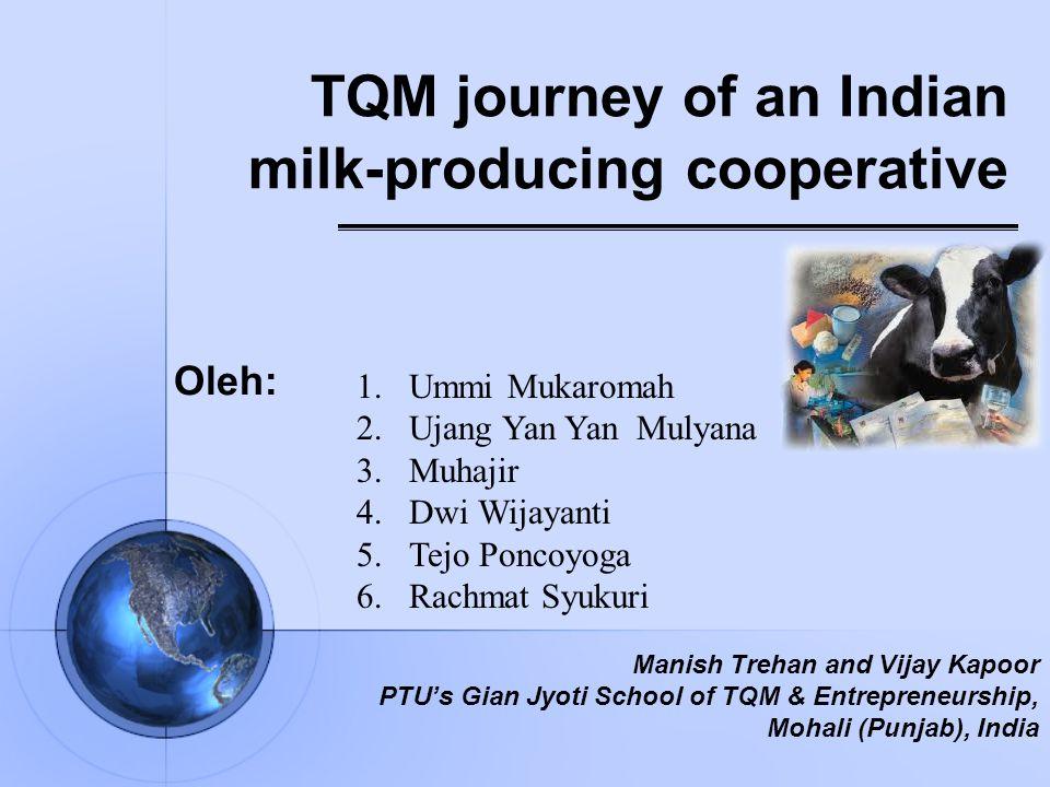 TQM journey of an Indian milk-producing cooperative Oleh: 1.Ummi Mukaromah 2.Ujang Yan Yan Mulyana 3.Muhajir 4.Dwi Wijayanti 5.Tejo Poncoyoga 6.Rachmat Syukuri Manish Trehan and Vijay Kapoor PTU's Gian Jyoti School of TQM & Entrepreneurship, Mohali (Punjab), India