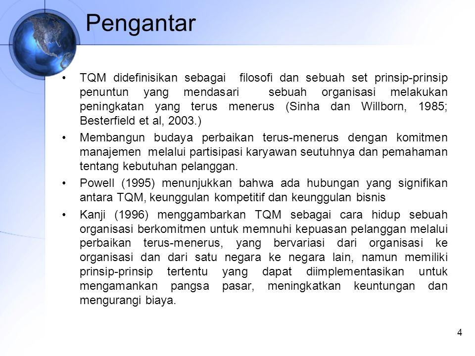 Pengantar TQM didefinisikan sebagai filosofi dan sebuah set prinsip-prinsip penuntun yang mendasari sebuah organisasi melakukan peningkatan yang terus menerus (Sinha dan Willborn, 1985; Besterfield et al, 2003.) Membangun budaya perbaikan terus-menerus dengan komitmen manajemen melalui partisipasi karyawan seutuhnya dan pemahaman tentang kebutuhan pelanggan.