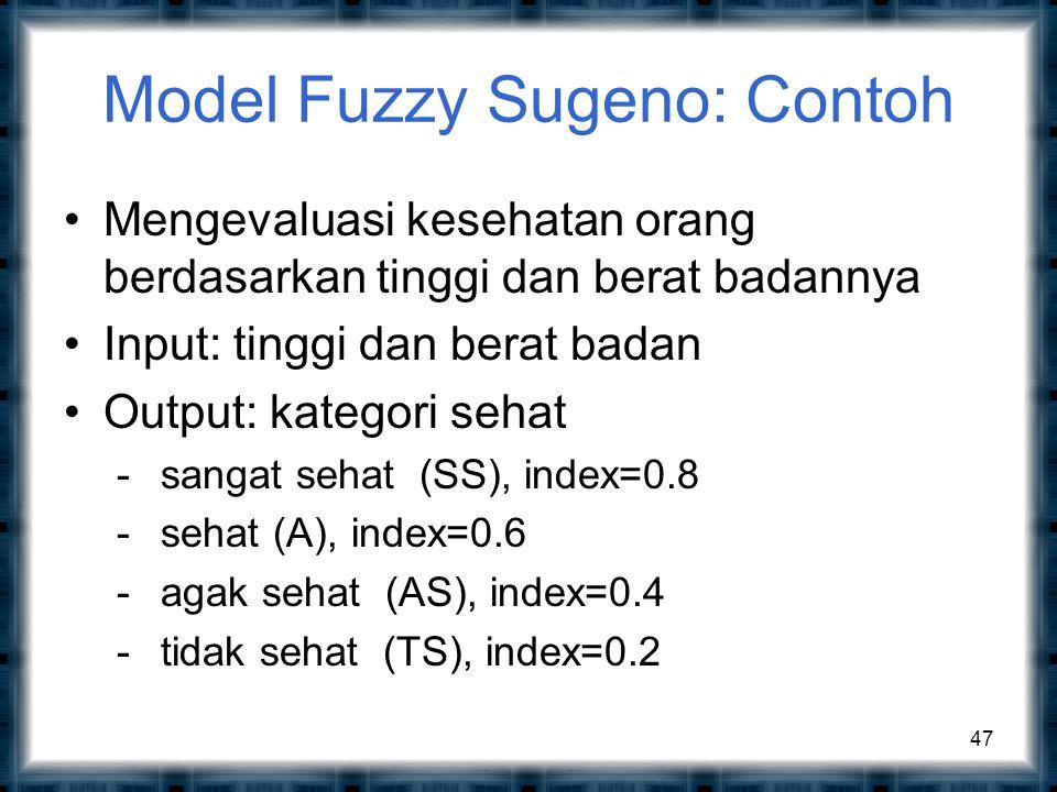 Model Fuzzy Sugeno: Contoh Mengevaluasi kesehatan orang berdasarkan tinggi dan berat badannya Input: tinggi dan berat badan Output: kategori sehat - sangat sehat (SS), index=0.8 - sehat (A), index=0.6 - agak sehat (AS), index=0.4 - tidak sehat (TS), index=0.2 47