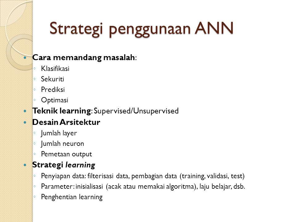Strategi penggunaan ANN Cara memandang masalah: ◦ Klasifikasi ◦ Sekuriti ◦ Prediksi ◦ Optimasi Teknik learning: Supervised/Unsupervised Desain Arsitek