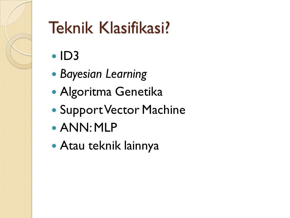Teknik Klasifikasi? ID3 Bayesian Learning Algoritma Genetika Support Vector Machine ANN: MLP Atau teknik lainnya