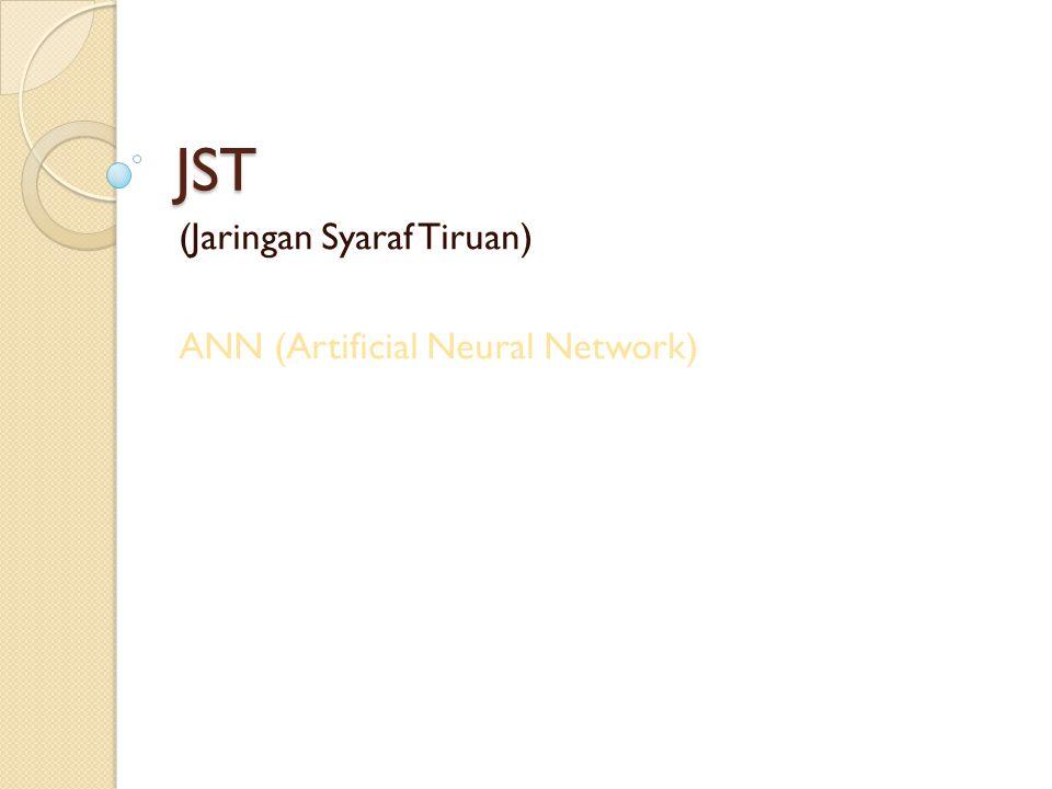 Istilah dalam JST Neuron: sel syaraf tiruan yang merupakan elemen pengolah JST Jaringan: bentuk arsitektur JST, kumpulan neuron yang saling berhubungan dan membentuk lapisan Input: sebuah nilai input yang akan diproses menjadi nilai output Output: solusi dari nilai input Hidden layer: lapisan yang tidak terkoneksi secara langsung dengan lapisan input atau output, memperluas kemampuan JST Bobot: nilai matematis dari sebuah koneksi antar neuron Fungsi aktivasi: fungsi yang digunakan untuk mengupdate nilai-nilai bobot per-iterasi dari semua nilai input.