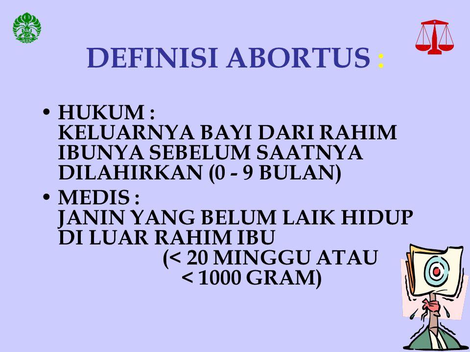 DEFINISI ABORTUS : HUKUM : KELUARNYA BAYI DARI RAHIM IBUNYA SEBELUM SAATNYA DILAHIRKAN (0 - 9 BULAN) MEDIS : JANIN YANG BELUM LAIK HIDUP DI LUAR RAHIM