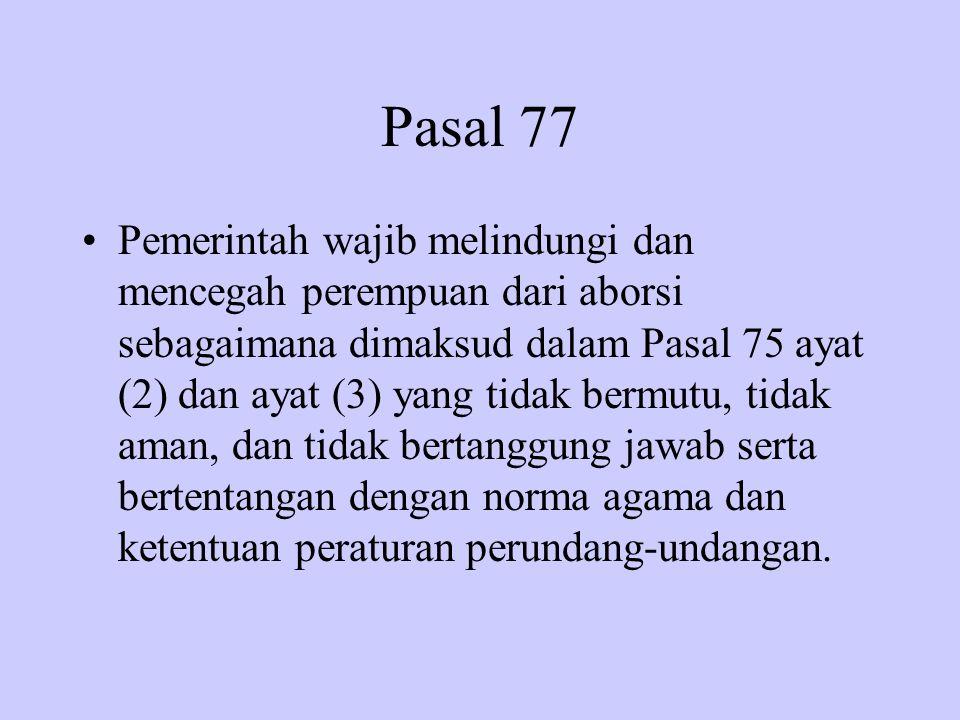 Pasal 77 Pemerintah wajib melindungi dan mencegah perempuan dari aborsi sebagaimana dimaksud dalam Pasal 75 ayat (2) dan ayat (3) yang tidak bermutu,