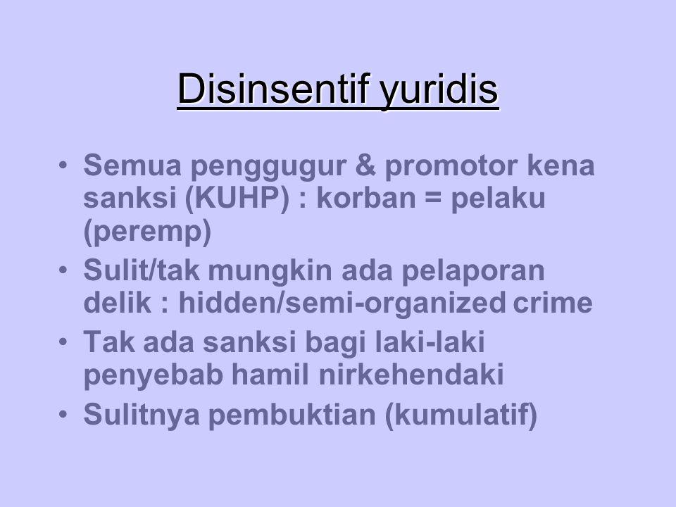 Disinsentif yuridis Semua penggugur & promotor kena sanksi (KUHP) : korban = pelaku (peremp) Sulit/tak mungkin ada pelaporan delik : hidden/semi-organ