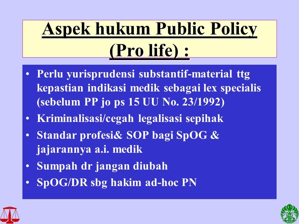 Aspek hukum Public Policy (Pro life) : Perlu yurisprudensi substantif-material ttg kepastian indikasi medik sebagai lex specialis (sebelum PP jo ps 15