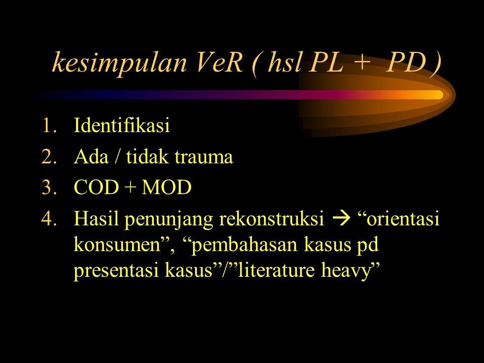 kesimpulan VeR ( hsl PL + PD ) 1.Identifikasi 2.Ada / tidak trauma 3.COD + MOD 4.Hasil penunjang rekonstruksi  orientasi konsumen , pembahasan kasus pd presentasi kasus / literature heavy