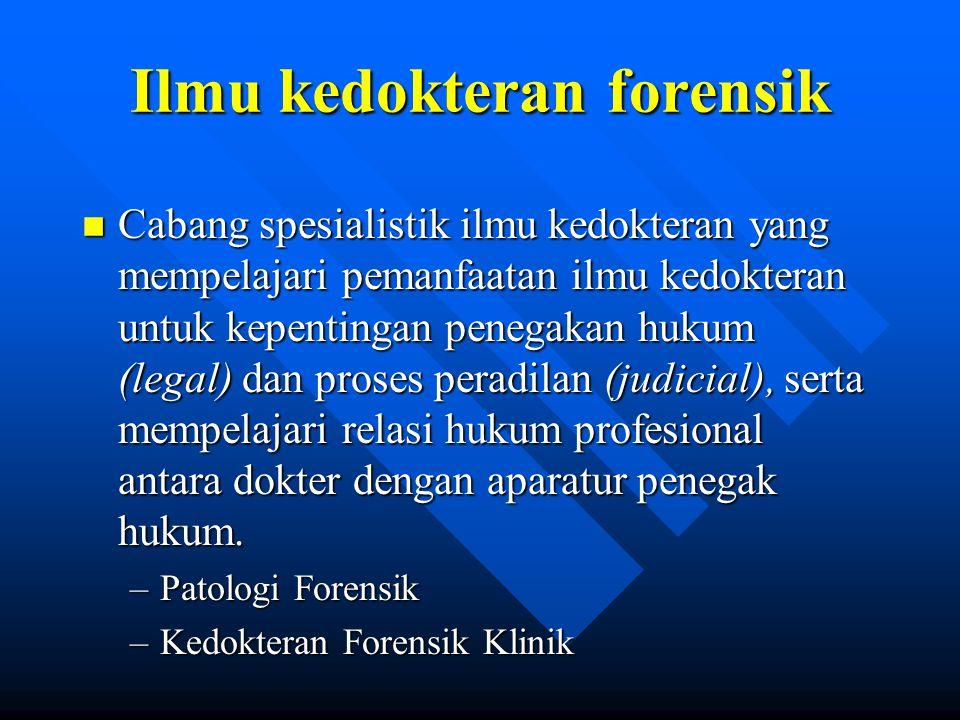 Ilmu kedokteran forensik n Cabang spesialistik ilmu kedokteran yang mempelajari pemanfaatan ilmu kedokteran untuk kepentingan penegakan hukum (legal)