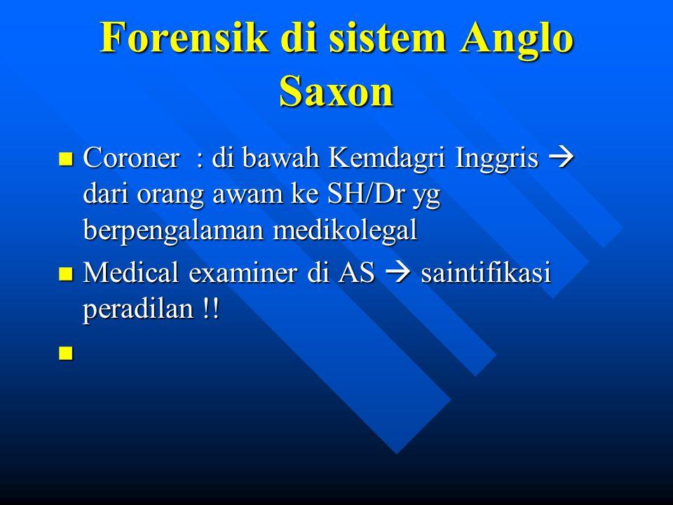 Forensik di sistem Anglo Saxon n Coroner : di bawah Kemdagri Inggris  dari orang awam ke SH/Dr yg berpengalaman medikolegal n Medical examiner di AS