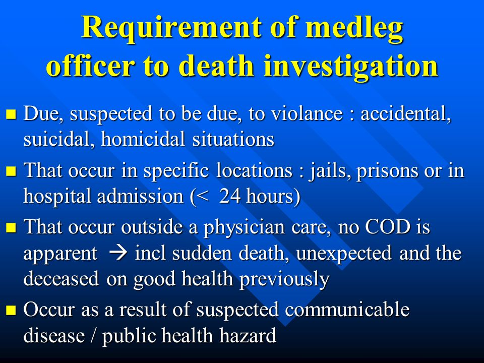 Requirement of medleg officer to death investigation n Due, suspected to be due, to violance : accidental, suicidal, homicidal situations n That occur
