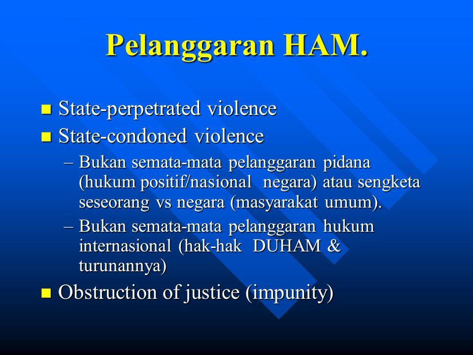 Pelanggaran HAM. n State-perpetrated violence n State-condoned violence –Bukan semata-mata pelanggaran pidana (hukum positif/nasional negara) atau sen