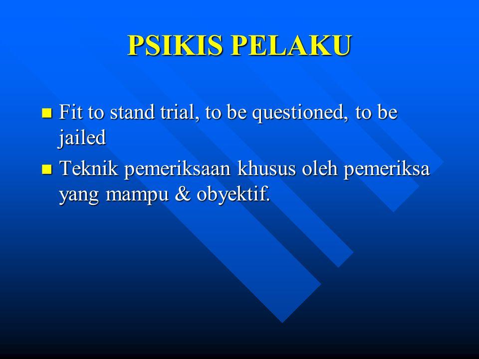 PSIKIS PELAKU n Fit to stand trial, to be questioned, to be jailed n Teknik pemeriksaan khusus oleh pemeriksa yang mampu & obyektif.