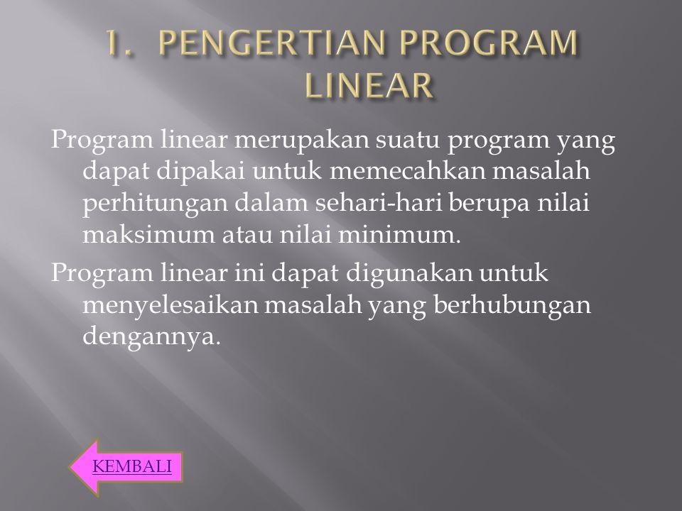 Program linear merupakan suatu program yang dapat dipakai untuk memecahkan masalah perhitungan dalam sehari-hari berupa nilai maksimum atau nilai mini