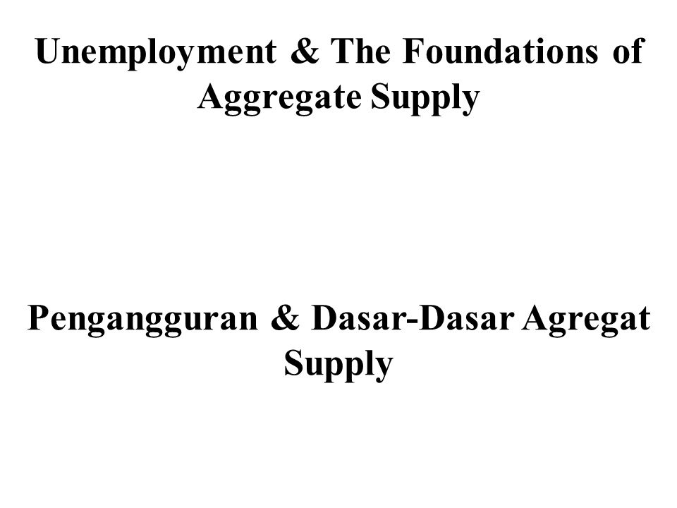 Unemployment & The Foundations of Aggregate Supply Pengangguran & Dasar-Dasar Agregat Supply