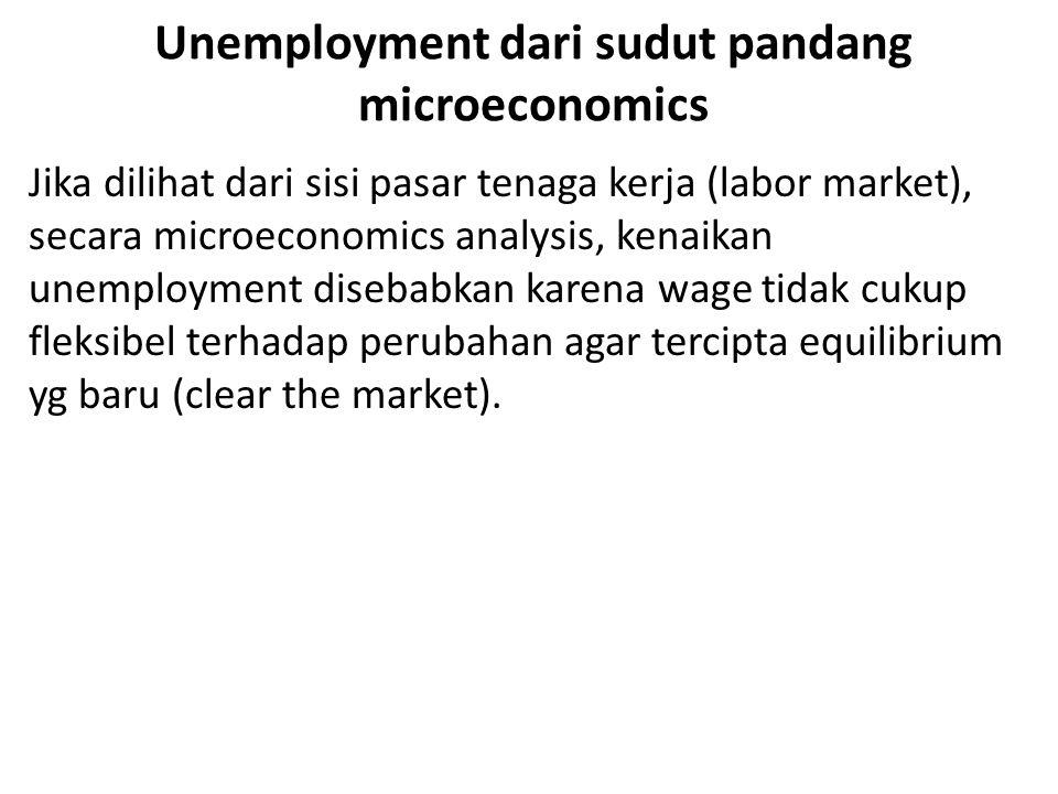Unemployment dari sudut pandang microeconomics Jika dilihat dari sisi pasar tenaga kerja (labor market), secara microeconomics analysis, kenaikan unemployment disebabkan karena wage tidak cukup fleksibel terhadap perubahan agar tercipta equilibrium yg baru (clear the market).