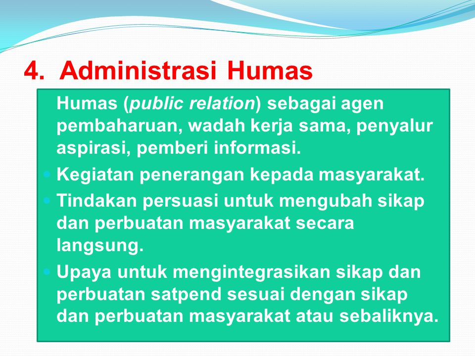 4. Administrasi Humas Humas (public relation) sebagai agen pembaharuan, wadah kerja sama, penyalur aspirasi, pemberi informasi. Kegiatan penerangan ke