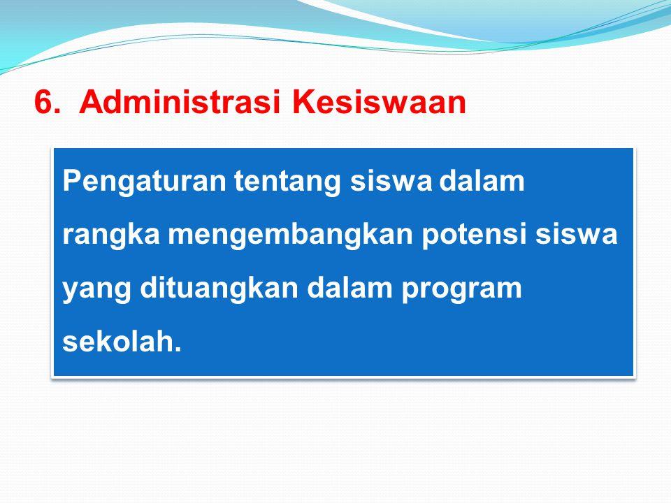 6. Administrasi Kesiswaan Pengaturan tentang siswa dalam rangka mengembangkan potensi siswa yang dituangkan dalam program sekolah.