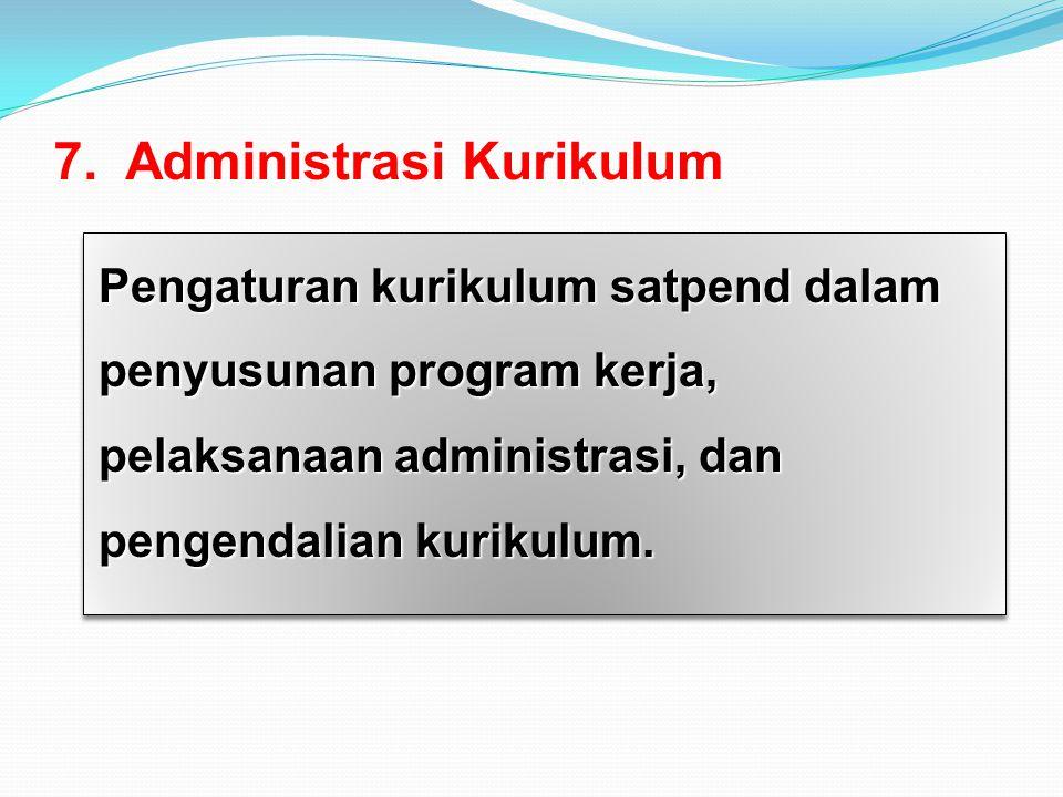 7. Administrasi Kurikulum Pengaturan kurikulum satpend dalam penyusunan program kerja, pelaksanaan administrasi, dan pengendalian kurikulum.